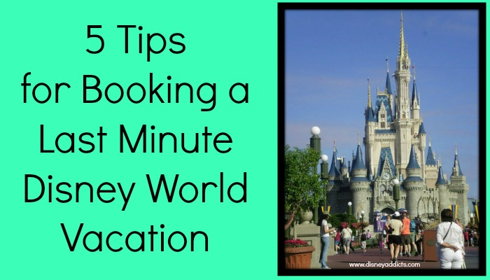 5 Tips for Booking a Last Minute Disney World Vacation